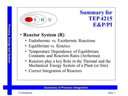 Summary for TEP 4215 E&P/PI T. Gundersen Reactor System (R)  Endothermic vs. Exothermic Reactions  Equilibrium vs. Kinetics  Temperature Dependence.