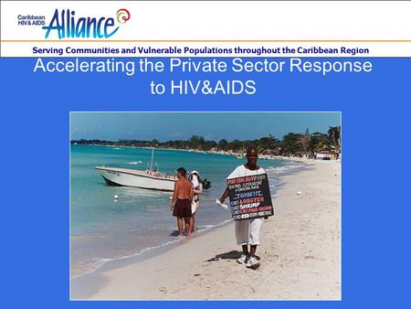 Serving Communities and Vulnerable Populations throughout the Caribbean Region Accelerating the Private Sector Response to HIV&AIDS.