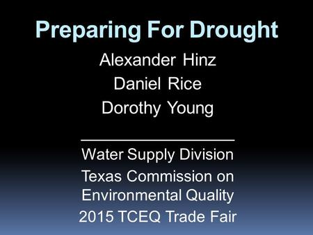 Preparing For Drought Alexander Hinz Daniel Rice Dorothy Young ________________ Water Supply Division Texas Commission on Environmental Quality 2015 TCEQ.