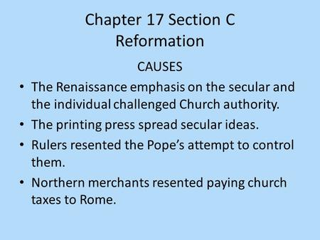 Chapter 17 Section C Reformation CAUSES The Renaissance emphasis on the secular and the individual challenged Church authority. The printing press spread.
