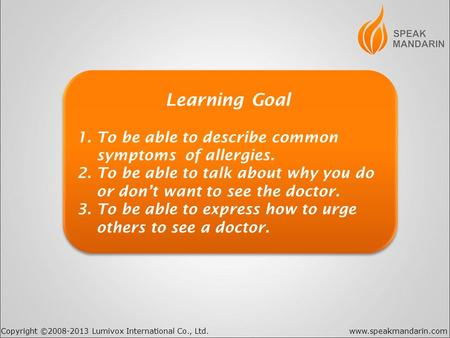 Copyright ©2008-2013 Lumivox International Co., Ltd.www.speakmandarin.com Learning Goal 1. To be able to describe common symptoms of allergies. 2. To be.