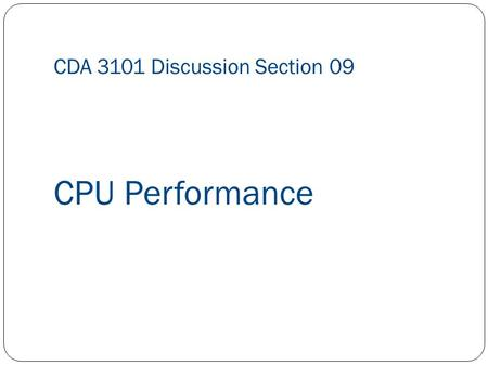 CDA 3101 Discussion Section 09 CPU Performance. Question 1 Suppose you wish to run a program P with 7.5 * 10 9 instructions on a 5GHz machine with a CPI.
