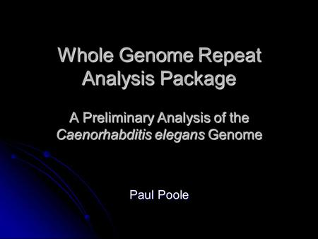 Whole Genome Repeat Analysis Package A Preliminary Analysis of the Caenorhabditis elegans Genome Paul Poole.