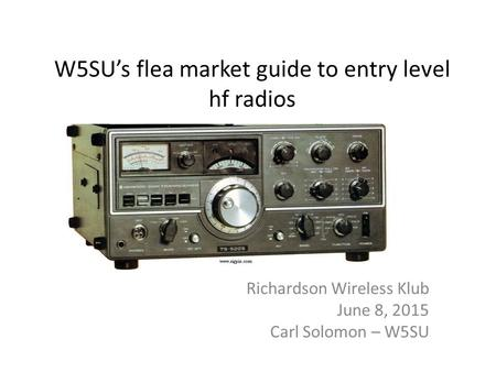 W5SU's flea market guide to entry level hf radios Richardson Wireless Klub June 8, 2015 Carl Solomon – W5SU.