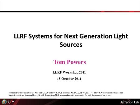 Tom Powers LLRF Systems for Next Generation Light Sources LLRF Workshop 2011 18 October 2011 Authored by Jefferson Science Associates, LLC under U.S. DOE.