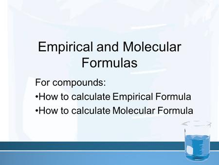 Empirical and Molecular Formulas For compounds: How to calculate Empirical Formula How to calculate Molecular Formula.