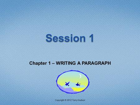 Chapter 1 – WRITING A PARAGRAPH Copyright © 2012 Terry Hudson.