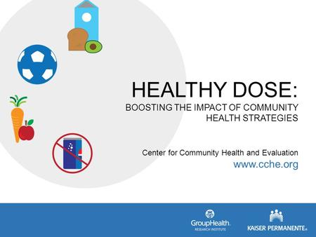 HEALTHY DOSE: BOOSTING THE IMPACT OF COMMUNITY HEALTH STRATEGIES Center for Community Health and Evaluation www.cche.org.