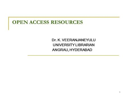 1 OPEN ACCESS RESOURCES Dr. K. VEERANJANEYULU UNIVERSITY LIBRARIAN ANGRAU, HYDERABAD.