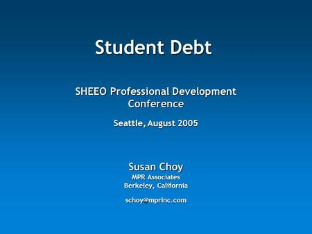 Student Debt Susan Choy MPR Associates Berkeley, California SHEEO Professional Development Conference Seattle, August 2005.