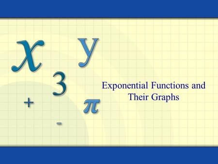 Exponential Functions and Their Graphs 2 The exponential function f with base a is defined by f(x) = a x where a > 0, a  1, and x is any real number.