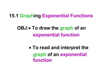 15.1 Graphing Exponential Functions OBJ:  To draw the graph of an exponential function  To read and interpret the graph of an exponential function.