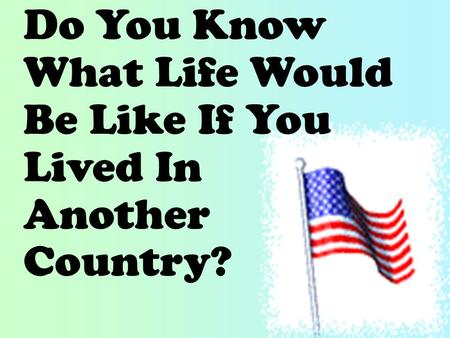 Do You Know What Life Would Be Like If You Lived In Another Country?