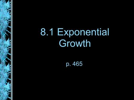 8.1 Exponential Growth p. 465. Exponential Function f(x) = b x where the base b is a positive number other than one. Graph f(x) = 2 x Note the end behavior.