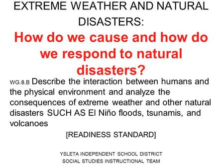 EXTREME WEATHER AND NATURAL DISASTERS: How do we cause and how do we respond to natural disasters? WG.8.B Describe the interaction between humans and the.