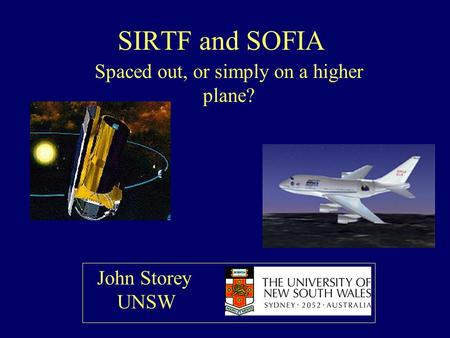 SIRTF and SOFIA Spaced out, or simply on a higher plane? John Storey UNSW.