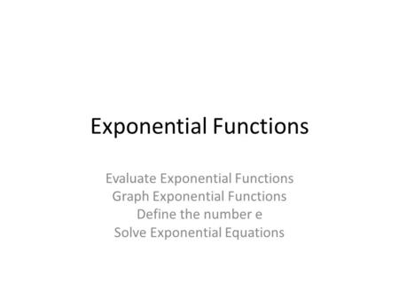Exponential Functions Evaluate Exponential Functions Graph Exponential Functions Define the number e Solve Exponential Equations.