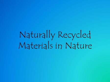 Naturally Recycled Materials in Nature. Why does nature do this? For hundreds of millions of years the chemicals and elements found on Earth have remained.