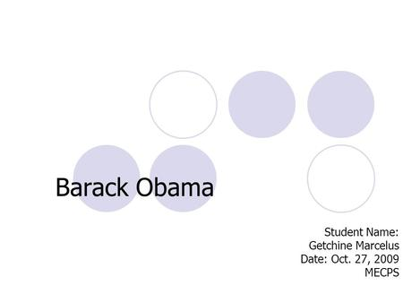 Barack Obama Student Name: Getchine Marcelus Date: Oct. 27, 2009 MECPS.