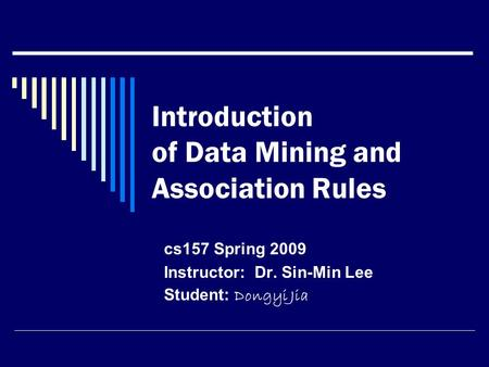Introduction of Data Mining and Association Rules cs157 Spring 2009 Instructor: Dr. Sin-Min Lee Student: Dongyi Jia.