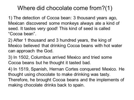 Where did chocolate come from?(1) 1) The detection of Cocoa bean: 3 thousand years ago, Mexican discovered some monkeys always ate a kind of seed. It tastes.