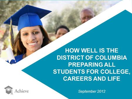 HOW WELL IS THE DISTRICT OF COLUMBIA PREPARING ALL STUDENTS FOR COLLEGE, CAREERS AND LIFE September 2012.