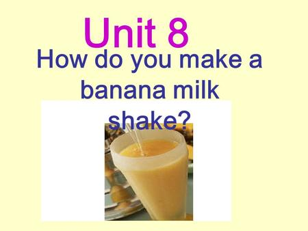 How do you make a banana milk shake? Unit 8 water What's your favorite drink?