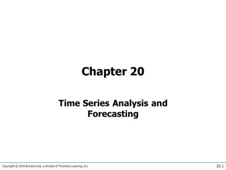 Copyright © 2005 Brooks/Cole, a division of Thomson Learning, Inc. 20.1 Chapter 20 Time Series Analysis and Forecasting.