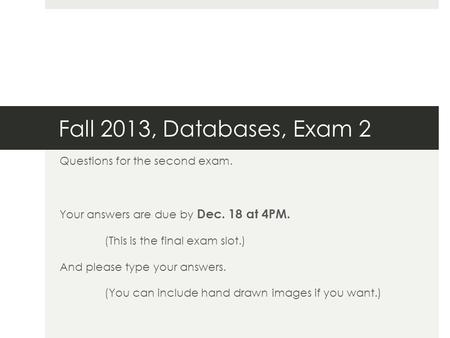 Fall 2013, Databases, Exam 2 Questions for the second exam. Your answers are due by Dec. 18 at 4PM. (This is the final exam slot.) And please type your.