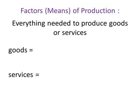 Factors (Means) of Production : Everything needed to produce goods or services goods = services =