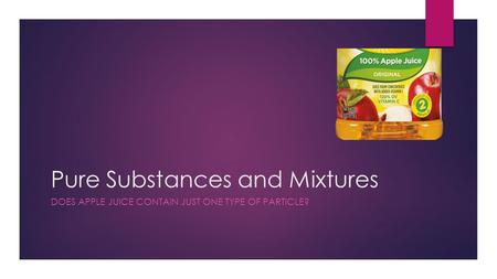 Pure Substances and Mixtures DOES APPLE JUICE CONTAIN JUST ONE TYPE OF PARTICLE?