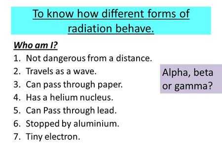 To know how different forms of radiation behave. Who am I? 1.Not dangerous from a distance. 2.Travels as a wave. 3.Can pass through paper. 4.Has a helium.