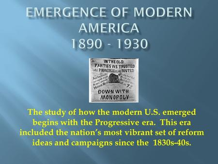 The study of how the modern U.S. emerged begins with the Progressive era. This era included the nation's most vibrant set of reform ideas and campaigns.