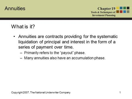 Annuities Chapter 19 Tools & Techniques of Investment Planning Copyright 2007, The National Underwriter Company1 What is it? Annuities are contracts providing.