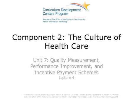 Component 2: The Culture of Health Care Unit 7: Quality Measurement, Performance Improvement, and Incentive Payment Schemes Lecture 4 This material was.