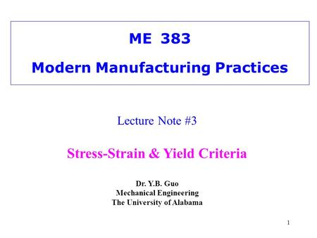 1 ME383 Modern Manufacturing Practices Lecture Note #3 Stress-Strain & Yield Criteria Dr. Y.B. Guo Mechanical Engineering The University of Alabama.