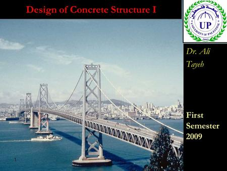 1 Design of Concrete Structure I Dr. Ali Tayeh First Semester 2009 Dr. Ali Tayeh First Semester 2009.