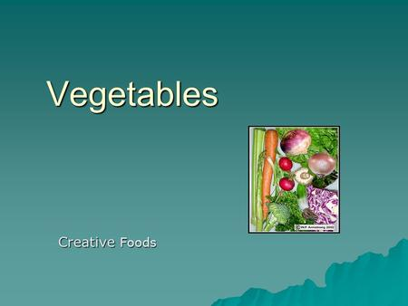 Vegetables Creative Foods. Vegetable Classifications  Roots  Tubers  Leaves  Fruits  Bulbs  Stems  Flowers  Seeds.