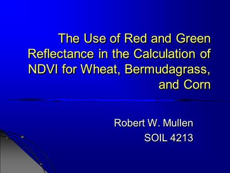 The Use of Red and Green Reflectance in the Calculation of NDVI for Wheat, Bermudagrass, and Corn Robert W. Mullen SOIL 4213 Robert W. Mullen SOIL 4213.