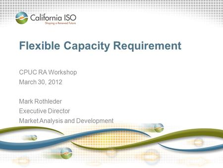 California ISO – Internal Use Only Flexible Capacity Requirement CPUC RA Workshop March 30, 2012 Mark Rothleder Executive Director Market Analysis and.