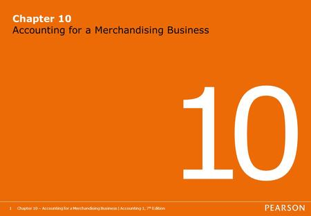 Chapter 10 – Accounting for a Merchandising Business | Accounting 1, 7 th Edition1 Chapter 10 Accounting for a Merchandising Business 1010.