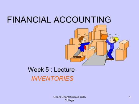 Chara Charalambous CDA College 1 FINANCIAL ACCOUNTING Week 5 : Lecture INVENTORIES.