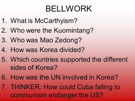 BELLWORK 1.What is McCarthyism? 2.Who were the Kuomintang? 3.Who was Mao Zedong? 4.How was Korea divided? 5.Which countries supported the different sides.