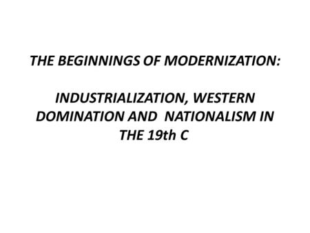 THE BEGINNINGS OF MODERNIZATION: INDUSTRIALIZATION, WESTERN DOMINATION AND NATIONALISM IN THE 19th C.