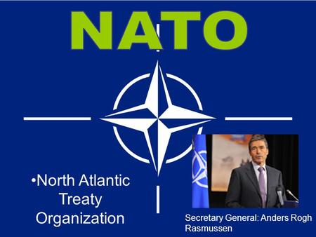 Secretary General: Anders Rogh Rasmussen North Atlantic Treaty Organization.