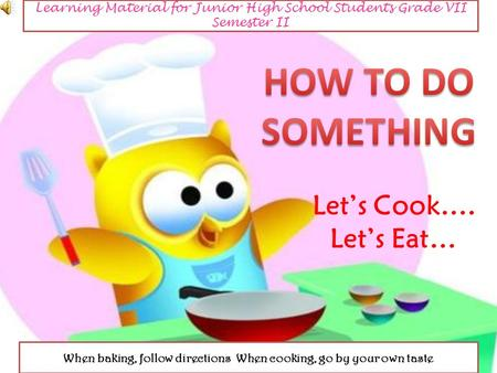 Learning Material for Junior High School Students Grade VII Semester II When baking, follow directions When cooking, go by your own taste.