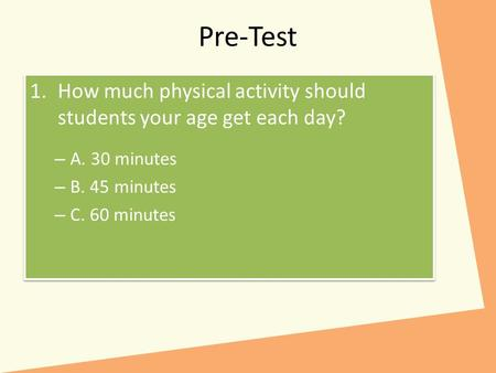 Pre-Test 1.How much physical activity should students your age get each day? – A. 30 minutes – B. 45 minutes – C. 60 minutes 1.How much physical activity.