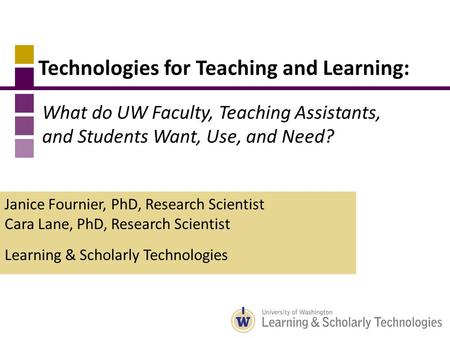 Technologies for Teaching and Learning: Janice Fournier, PhD, Research Scientist Cara Lane, PhD, Research Scientist Learning & Scholarly Technologies What.
