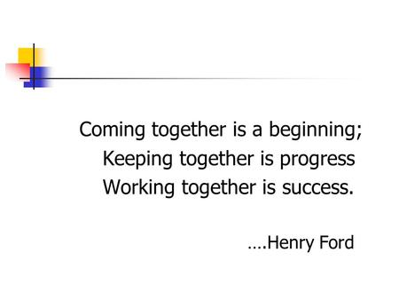 Coming together is a beginning; Keeping together is progress Working together is success. ….Henry Ford.