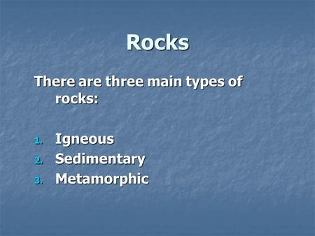 Rocks There are three main types of rocks: 1. Igneous 2. Sedimentary 3. Metamorphic.